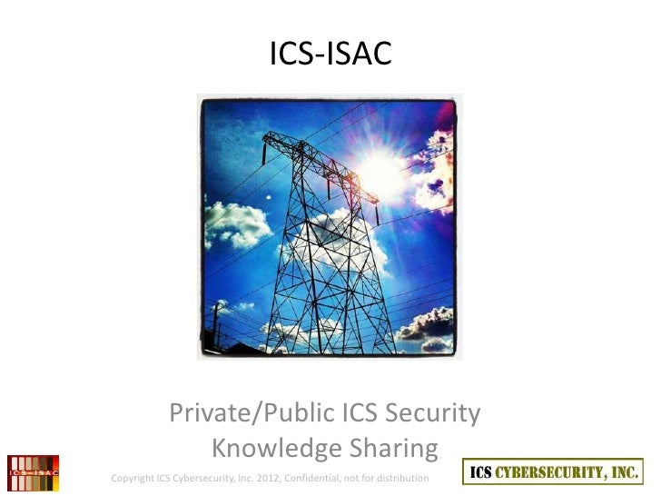 ICS-ISAC             Private/Public ICS Security                 Knowledge SharingCopyright ICS Cybersecurity, Inc. 2012, ...