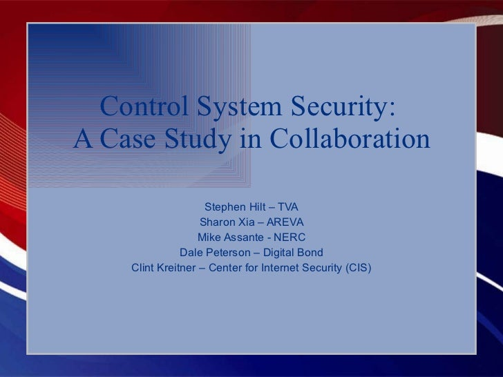 Control System Security:  A Case Study in Collaboration Stephen Hilt – TVA Sharon Xia – AREVA Mike Assante - NERC Dale Pet...
