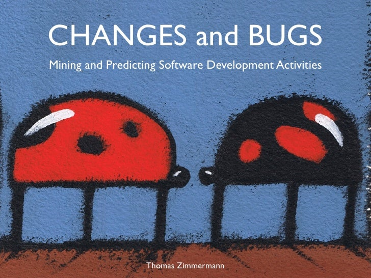 CHANGES and BUGS Mining and Predicting Software Development Activities                       Thomas Zimmermann