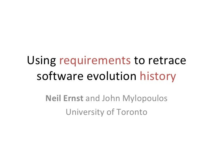 Using  requirements  to retrace software evolution  history Neil Ernst  and John Mylopoulos University of Toronto