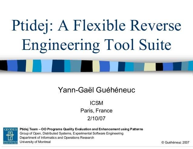 Ptidej: A Flexible Reverse Engineering Tool Suite Yann-Gaël Guéhéneuc ICSM Paris, France 2/10/07 GEODES Ptidej Team – OO P...