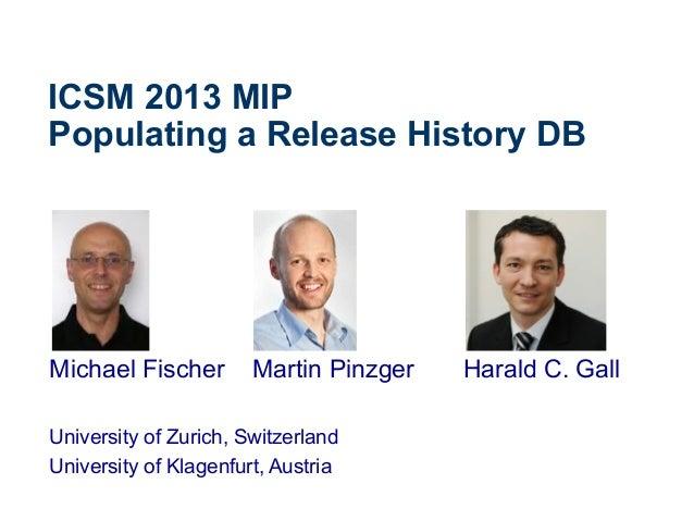 ICSM 2013 MIP Populating a Release History DB Michael Fischer Martin Pinzger Harald C. Gall University of Zurich, Switzerl...