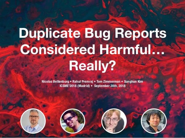 Duplicate Bug Reports Considered Harmful… Really? Nicolas Bettenburg • Rahul Premraj • Tom Zimmerman • Sunghun Kim ICSME'...