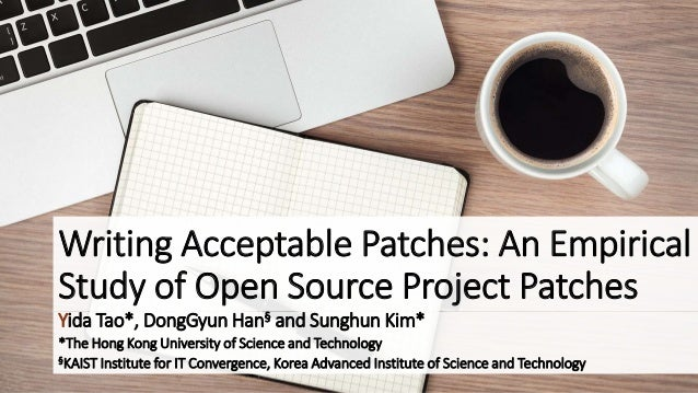 Writing Acceptable Patches: An Empirical  Study of Open Source Project Patches  Yida Tao*, DongGyun Han§ and Sunghun Kim* ...