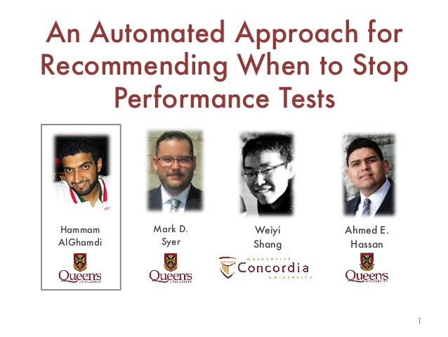 An Automated Approach for Recommending When to Stop Performance Tests Hammam AlGhamdi Weiyi Shang  Mark D. Syer  Ahmed E. ...