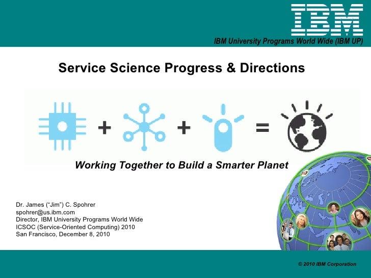 """Service Science Progress & Directions Working Together to Build a Smarter Planet Dr. James (""""Jim"""") C. Spohrer [email_addre..."""