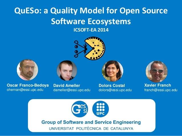 QuESo: a Quality Model for Open Source Software EcosystemsICSOFT-EA 2014  Oscar Franco-Bedoya  ohernan@essi.upc.edu  David...