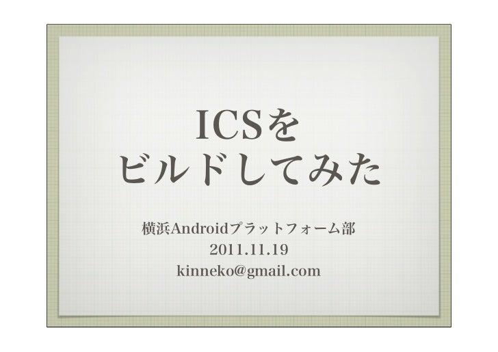 ICSをビルドしてみた横浜Androidプラットフォーム部       2011.11.19   kinneko@gmail.com