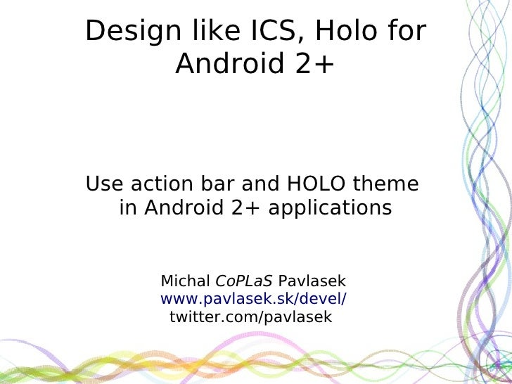 Design like ICS, Holo for      Android 2+Use action bar and HOLO theme   in Android 2+ applications      Michal CoPLaS Pav...