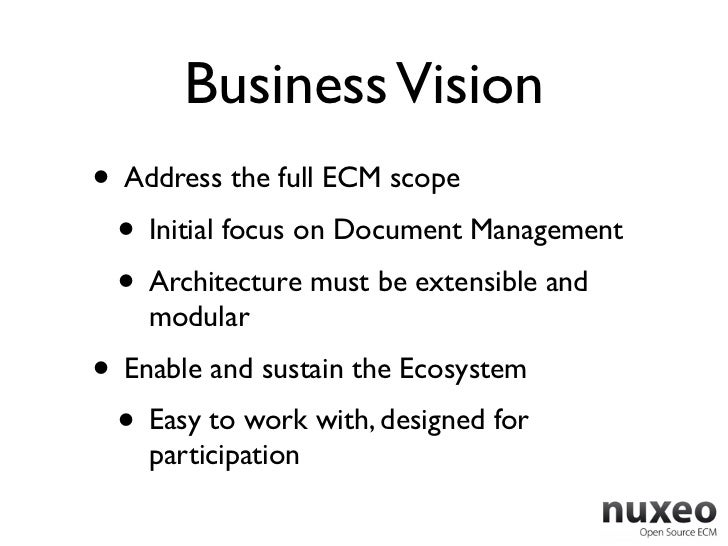 Business Vision• Address the full ECM scope • Initial focus on Document Management • Architecture must be extensible and  ...
