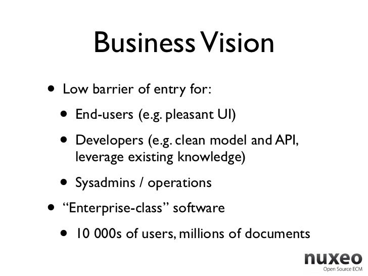 Business Vision• Low barrier of entry for:  • End-users (e.g. pleasant UI)  • Developers (e.g. clean model and API,    lev...
