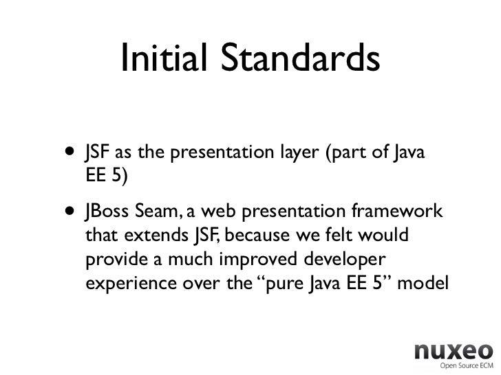 Initial Standards• JSF as the presentation layer (part of Java  EE 5)• JBoss Seam, a web presentation framework  that exte...