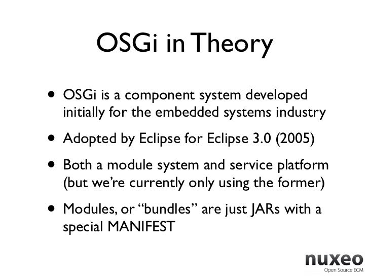 OSGi in Theory• OSGi is a component system developed  initially for the embedded systems industry• Adopted by Eclipse for ...