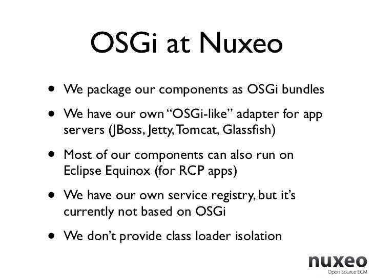 """OSGi at Nuxeo•   We package our components as OSGi bundles•   We have our own """"OSGi-like"""" adapter for app    servers (JBos..."""