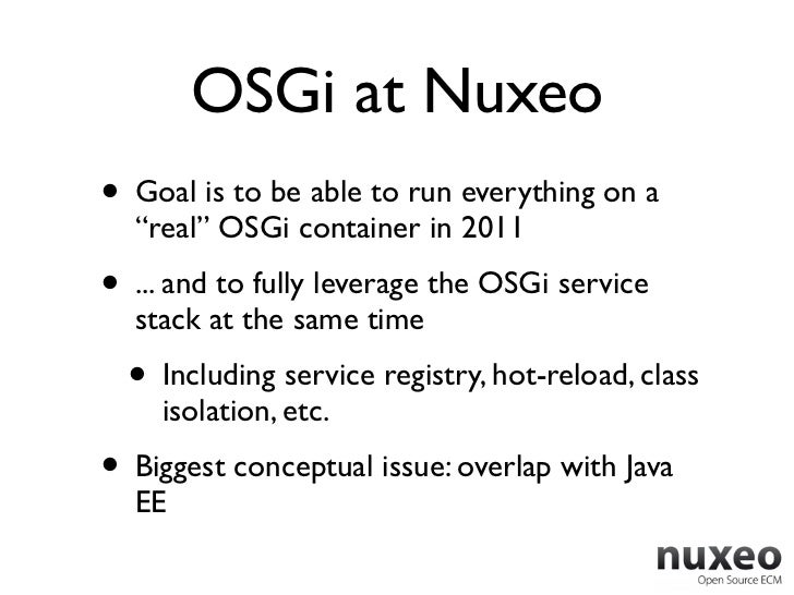 """OSGi at Nuxeo• Goal is to be able to run everything on a  """"real"""" OSGi container in 2011• ... and to fully leverage the OSG..."""