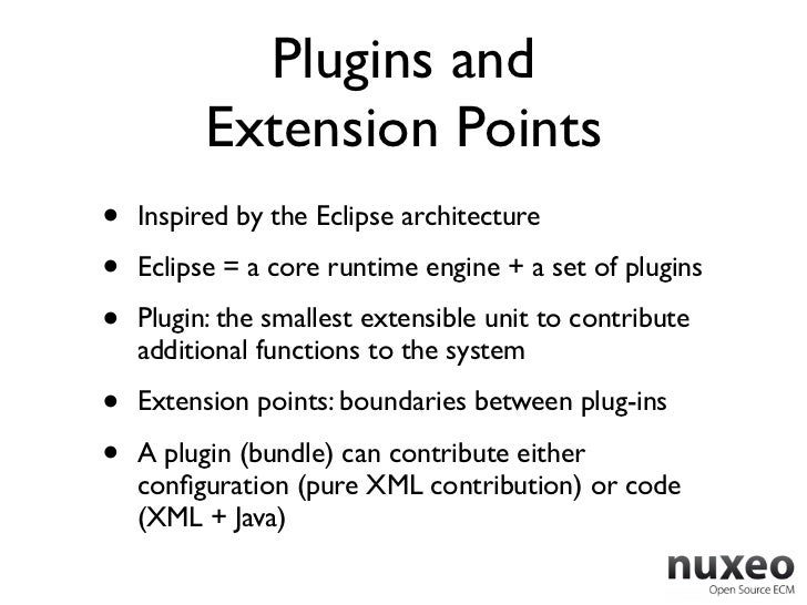Plugins and          Extension Points•   Inspired by the Eclipse architecture•   Eclipse = a core runtime engine + a set o...
