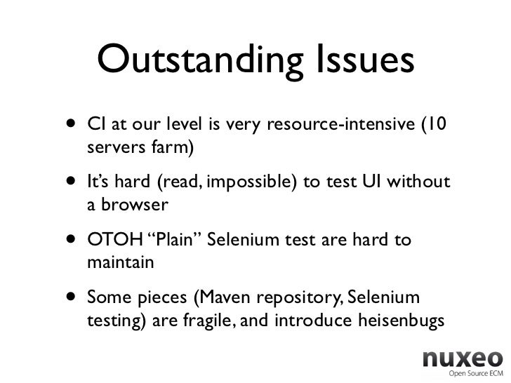 Outstanding Issues•   CI at our level is very resource-intensive (10    servers farm)•   It's hard (read, impossible) to t...