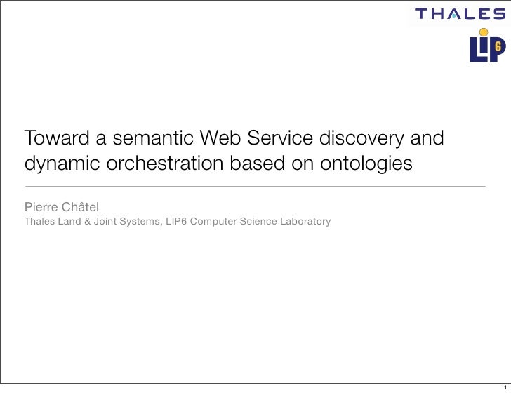 Toward a semantic Web Service discovery and dynamic orchestration based on ontologies Pierre Châtel Thales Land & Joint Sy...