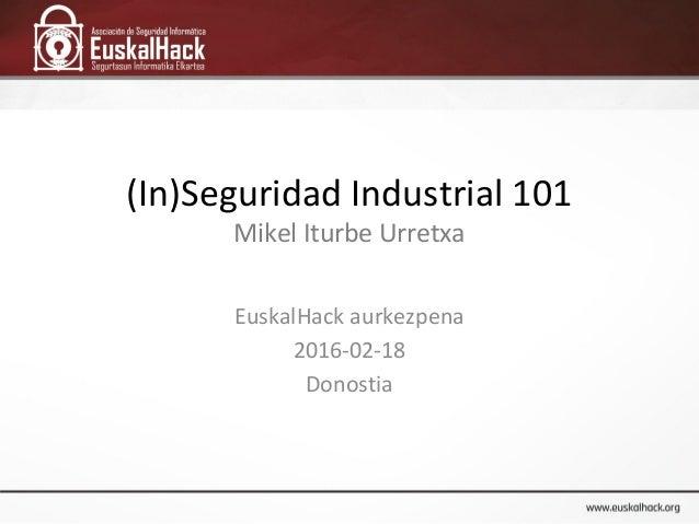 (In)Seguridad Industrial 101 Mikel Iturbe Urretxa EuskalHack aurkezpena 2016-02-18 Donostia
