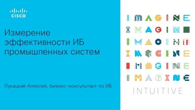 Лукацкий Алексей, бизнес-консультант по ИБ Измерение эффективности ИБ промышленных систем