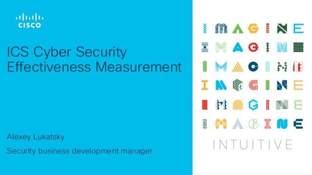 Alexey Lukatsky Security business development manager ICS Cyber Security Effectiveness Measurement