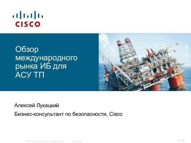 © 2007 Cisco Systems, Inc. All rights reserved. Cisco Public 1/139 Обзор международного рынка ИБ для АСУ ТП Алексей Лукацк...