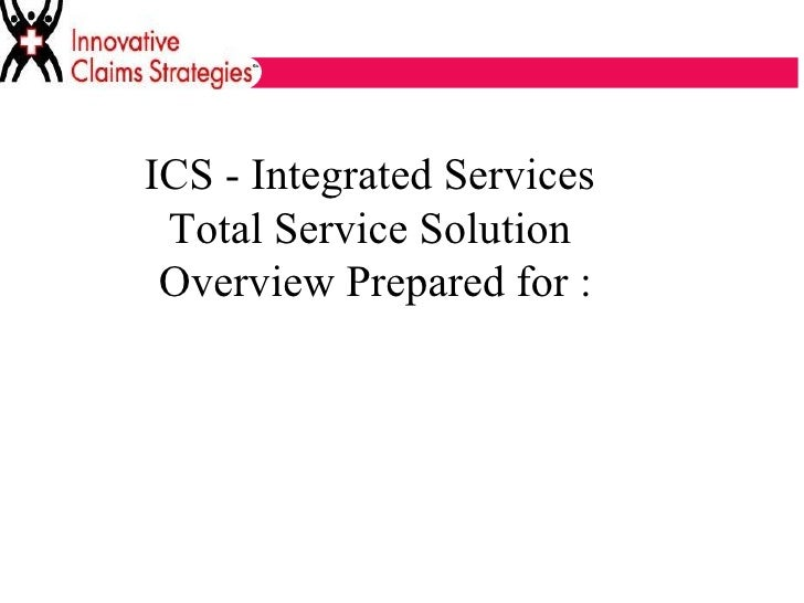 ICS - Integrated Services  Total Service Solution  Overview Prepared for :