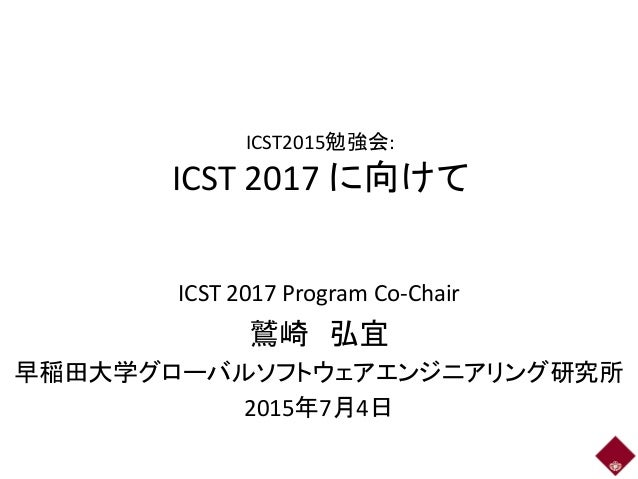ICST2015勉強会: ICST 2017 に向けて ICST 2017 Program Co-Chair 鷲崎 弘宜 早稲田大学グローバルソフトウェアエンジニアリング研究所 2015年7月4日