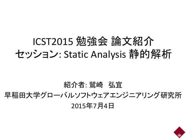 ICST2015 勉強会 論文紹介 セッション: Static Analysis 静的解析 紹介者: 鷲崎 弘宜 早稲田大学グローバルソフトウェアエンジニアリング研究所 2015年7月4日