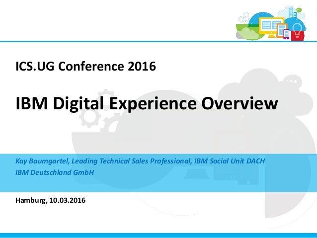 ICS.UG Conference 2016 IBM Digital Experience Overview Kay Baumgartel, Leading Technical Sales Professional, IBM Social Un...