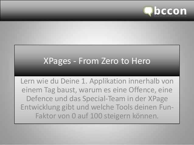 XPages -FromZero toHero  Lern wie du Deine 1. Applikation innerhalb von einem Tag baust, warum es eine Offence, eine Defen...