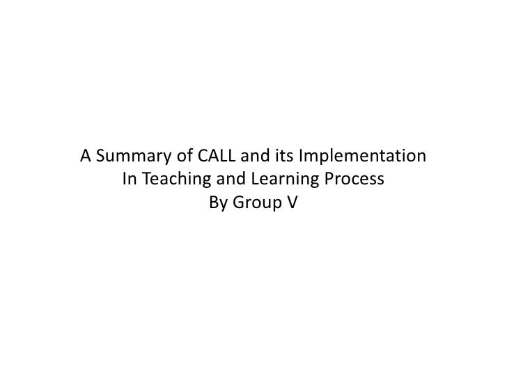 A Summary of CALL and its ImplementationIn Teaching and Learning Process By Group V<br />
