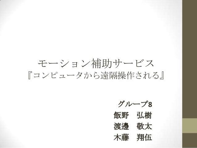 モーション補助サービス 『コンピュータから遠隔操作される』 グループ8 飯野 弘樹 渡邊 敬太 木藤 翔伍