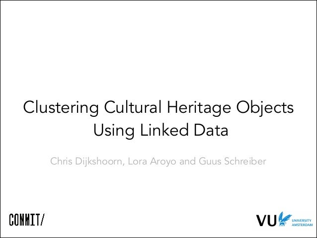 Clustering Cultural Heritage Objects Using Linked Data Chris Dijkshoorn, Lora Aroyo and Guus Schreiber