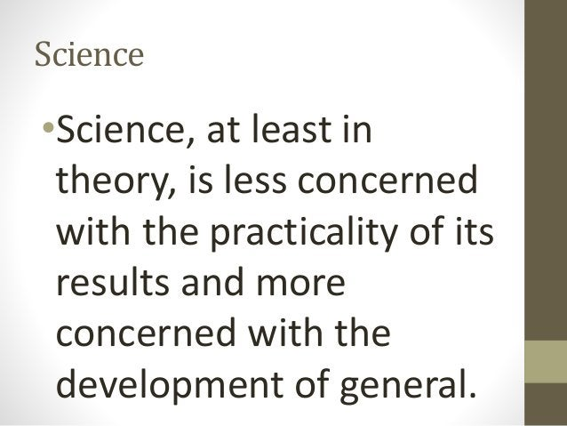 Science •Science, at least in theory, is less concerned with the practicality of its results and more concerned with the d...