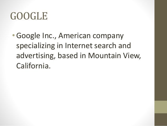 GOOGLE •Google Inc., American company specializing in Internet search and advertising, based in Mountain View, California.