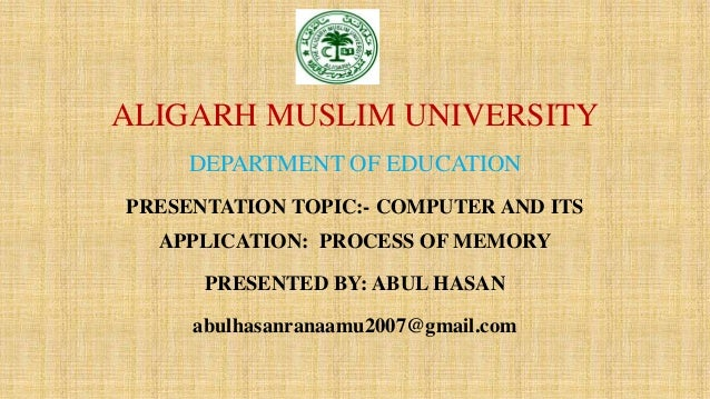 ALIGARH MUSLIM UNIVERSITY DEPARTMENT OF EDUCATION PRESENTATION TOPIC:- COMPUTER AND ITS APPLICATION: PROCESS OF MEMORY PRE...