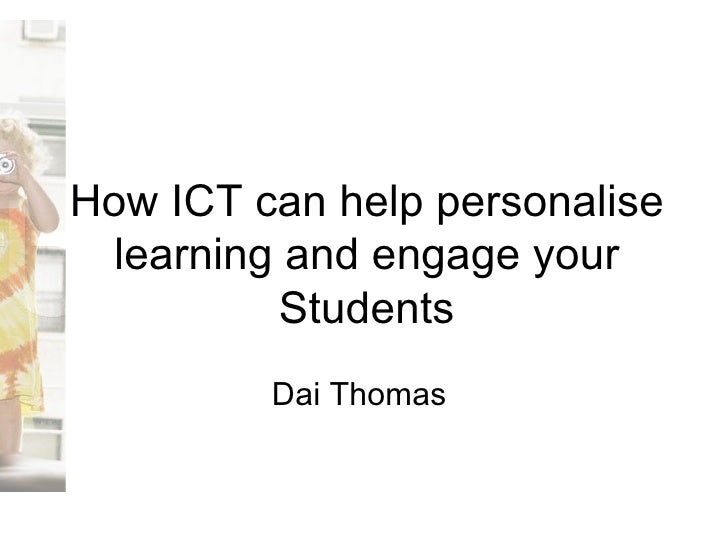 How ICT can help personalise learning and engage your Students Dai Thomas