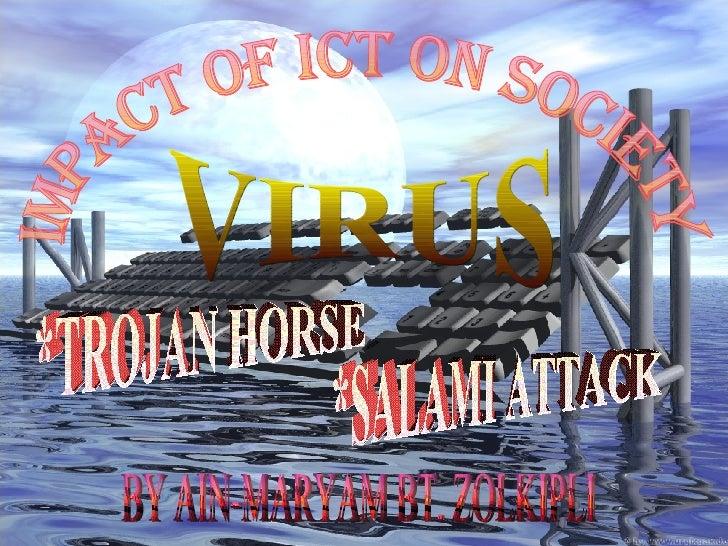 IMPACT OF ICT ON SOCIETY VIRUS *TROJAN HORSE *SALAMI ATTACK BY AIN-MARYAM BT. ZOLKIPLI