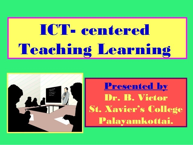 ICT- centered Teaching Learning Presented by Dr. B. Victor St. Xavier's College Palayamkottai.