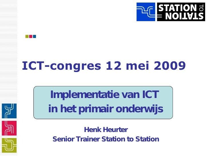 ICT-congres 12 mei 2009 Implementatie van ICT  in het primair onderwijs Henk Heurter Senior Trainer Station to Station