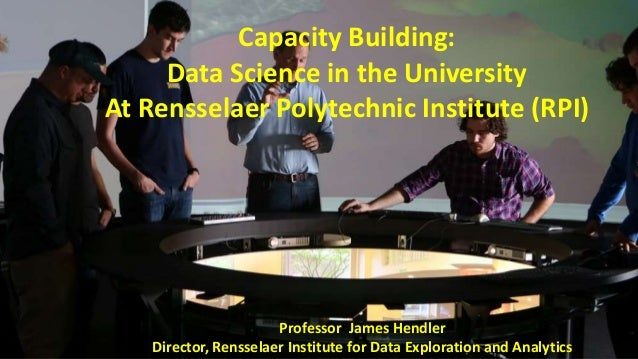 Capacity Building: Data Science in the University At Rensselaer Polytechnic Institute (RPI) Professor James Hendler Direct...