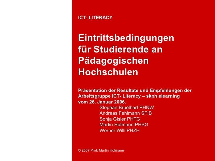 ICT- LITERACY    Eintrittsbedingungen für Studierende an Pädagogischen Hochschulen Präsentation der Resultate und Empfehlu...