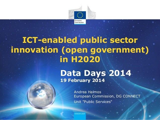 ICT-enabled public sector innovation (open government) in H2020 Data Days 2014 19 February 2014 Andrea Halmos European Com...