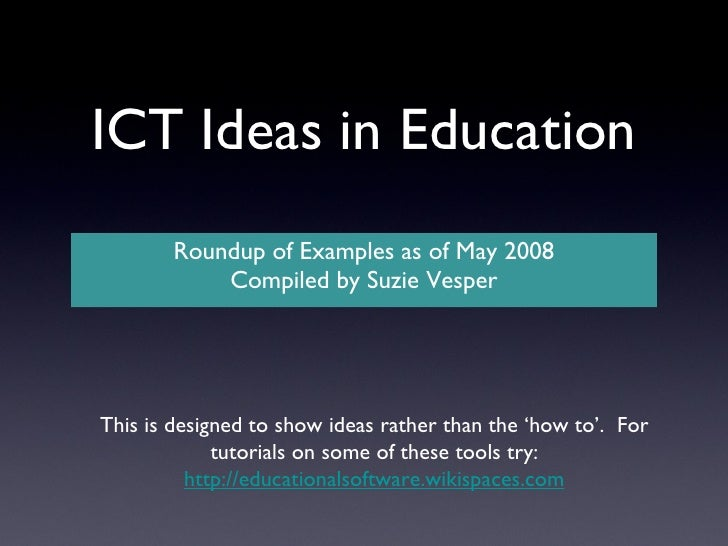 ICT Ideas in Education <ul><li>Roundup of Examples as of May 2008 </li></ul><ul><li>Compiled by Suzie Vesper </li></ul>Thi...