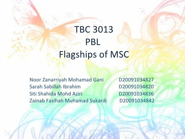 TBC 3013 PBL  Flagships of MSC Noor Zanarriyah Mohamad Gani  D20091034827 Sarah Sabillah Ibrahim   D20091034820 Siti Shahi...