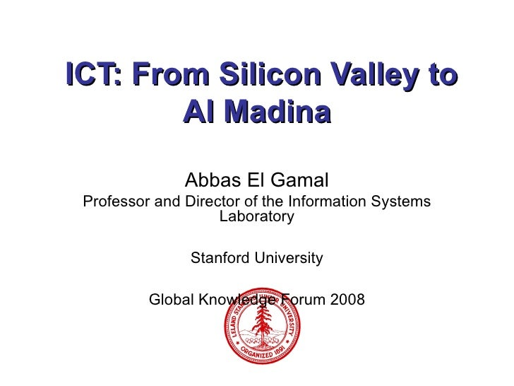 ICT: From Silicon Valley to Al Madina Abbas El Gamal Professor and Director of the Information Systems Laboratory Stanford...