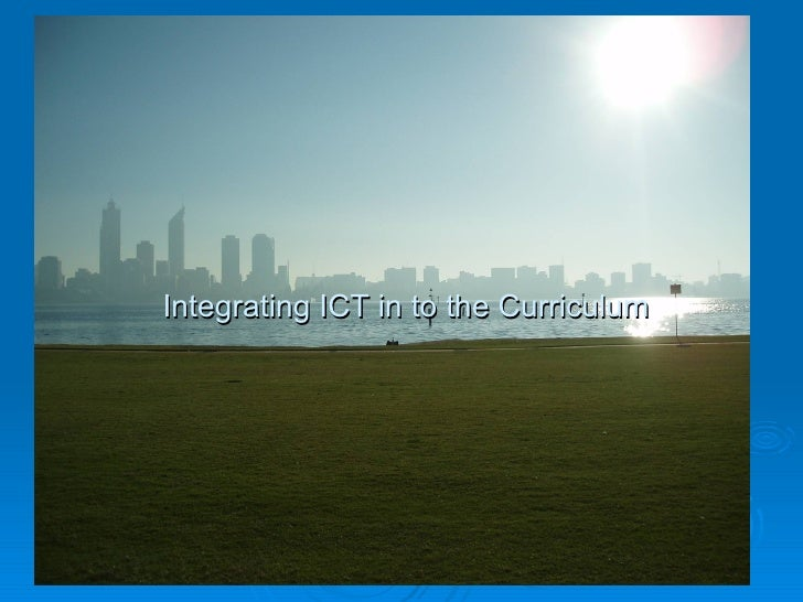 Integrating ICT in to the Curriculum Integrating ICT in to the Curriculum