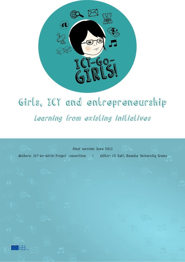 Girls, ICT and entrepreneurship Learning from existing initiatives  Final version: June 2013 Authors: ICT-Go-Girls! Projec...