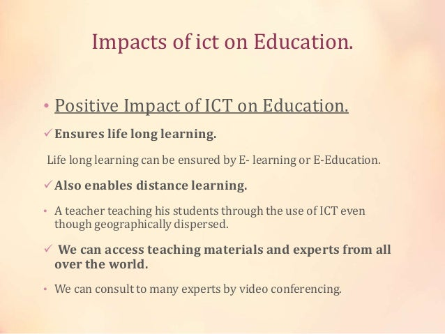positive and negative impacts that ict on education education essay Ict technology to support their teaching and students' success however, accomplishments that are convincingly the result of the direct causal impact of ict use are not always easily identifiable (kang et al, 2008) currently, there is a significant number of initiatives to assess and monitor the efficiency of ict use and its impact on education.
